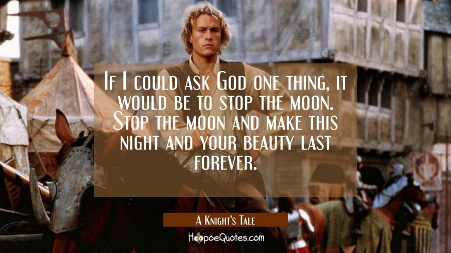 If I could ask God one thing, it would be to stop the moon. Stop the moon and make this night and your beauty last forever. Movie Quotes Quotes