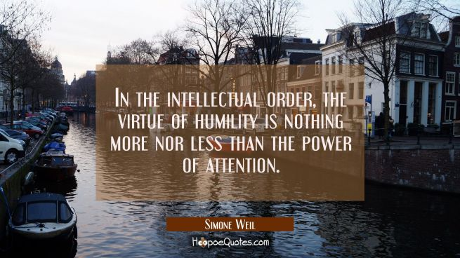 In the intellectual order the virtue of humility is nothing more nor less than the power of attenti