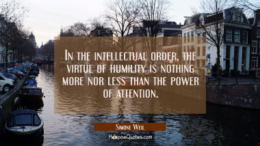 In the intellectual order the virtue of humility is nothing more nor less than the power of attenti Simone Weil Quotes