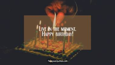 Live in the moment. Happy birthday! Quotes