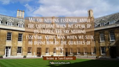We say nothing essential about the cathedral when we speak of its stones. We say nothing essential