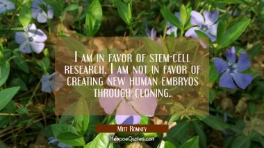 I am in favor of stem-cell research. I am not in favor of creating new human embryos through clonin