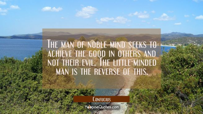 The man of noble mind seeks to achieve the good in others and not their evil. The little-minded man