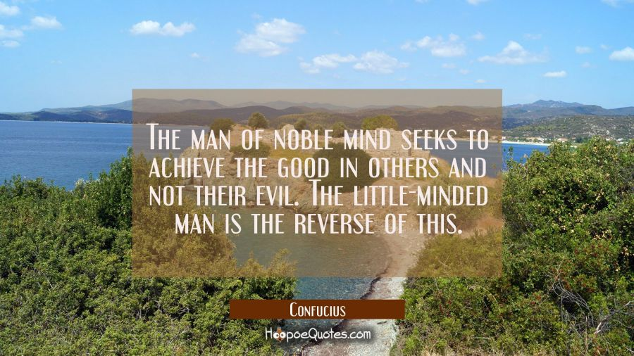 The man of noble mind seeks to achieve the good in others and not their evil. The little-minded man Confucius Quotes