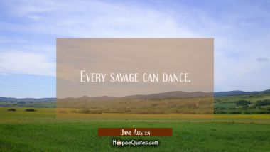 Every savage can dance.