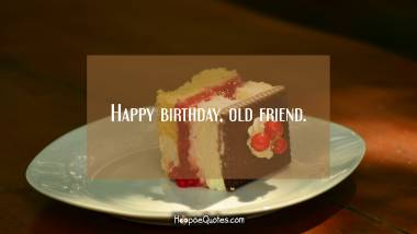Happy birthday, old friend. Birthday Quotes