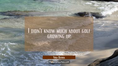 I didn't know much about golf growing up.