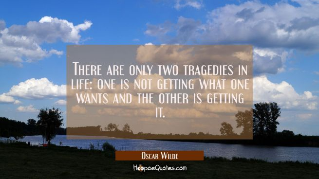 There are only two tragedies in life: one is not getting what one wants and the other is getting it