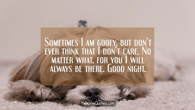 Sometimes I am goofy, but don't ever think that I don't care. No matter what, for you I will always be there. Good night.