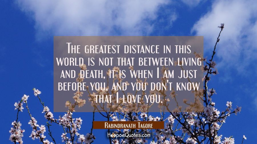 The greatest distance in this World is not that between living and death, it is when I am just before you, and you don't know that I Love You. Rabindranath Tagore Quotes