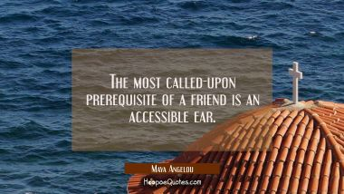 The most called-upon prerequisite of a friend is an accessible ear. Maya Angelou Quotes