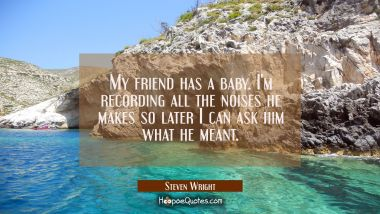 My friend has a baby. I'm recording all the noises he makes so later I can ask him what he meant. Steven Wright Quotes
