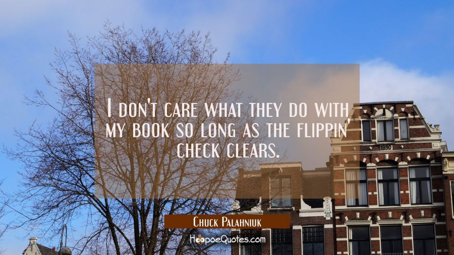I don't care what they do with my book so long as the flippin check clears. Chuck Palahniuk Quotes