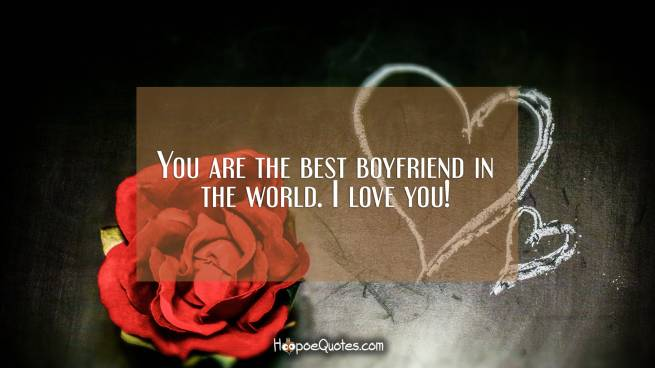 You are the best boyfriend in the world. I love you!