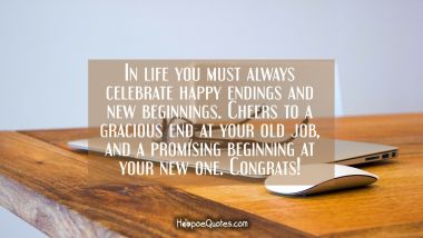 In life you must always celebrate happy endings and new beginnings. Cheers to a gracious end at your old job and a promising beginning at your new one. Congrats!