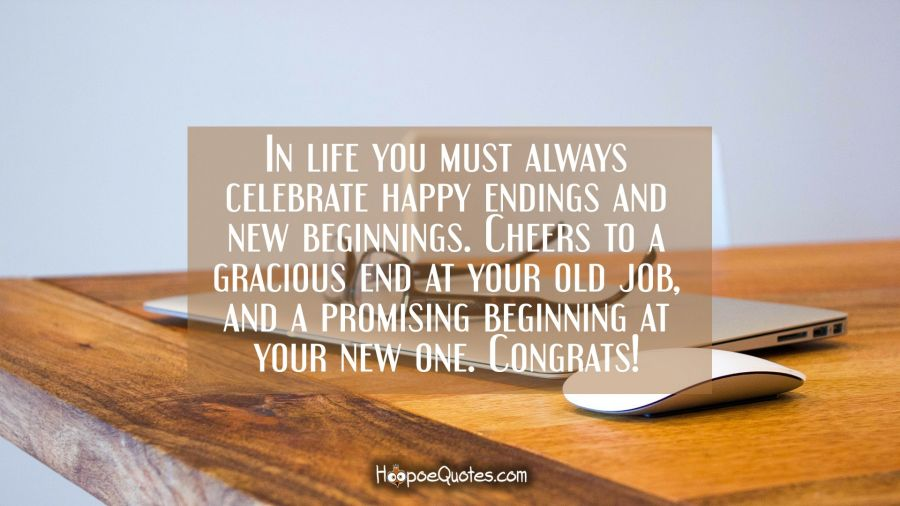 In life you must always celebrate happy endings and new beginnings. Cheers to a gracious end at your old job and a promising beginning at your new one. Congrats! New Job Quotes