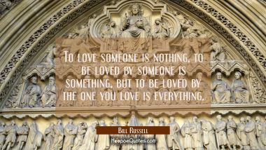 To love someone is nothing, to be loved by someone is something, but to be loved by the one you love is everything. Bill Russell Quotes