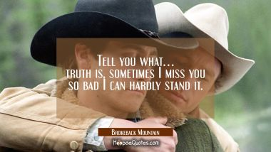 Tell you what... truth is, sometimes I miss you so bad I can hardly stand it. Quotes