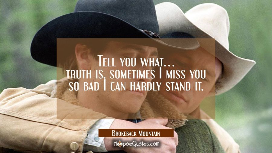 Tell you what... truth is, sometimes I miss you so bad I can hardly stand it. Movie Quotes Quotes