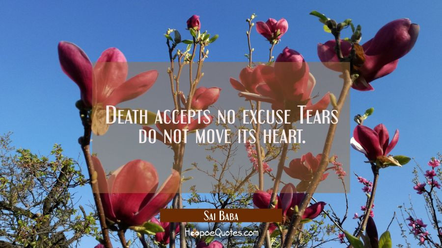 Death accepts no excuse Tears do not move its heart. Sai Baba Quotes