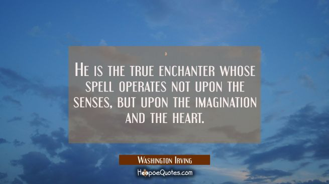 He is the true enchanter whose spell operates not upon the senses but upon the imagination and the