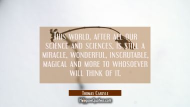 This world after all our science and sciences is still a miracle wonderful inscrutable magical and Thomas Carlyle Quotes