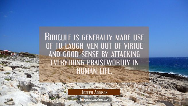 Ridicule is generally made use of to laugh men out of virtue and good sense by attacking everything