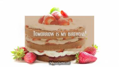 Tomorrow is my birthday! Quotes
