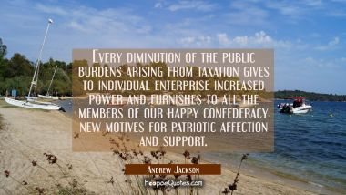 Every diminution of the public burdens arising from taxation gives to individual enterprise increas