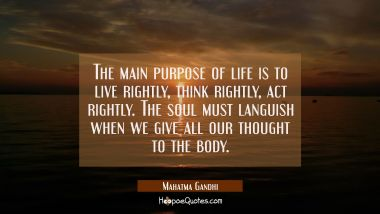 The main purpose of life is to live rightly think rightly act rightly. The soul must languish when