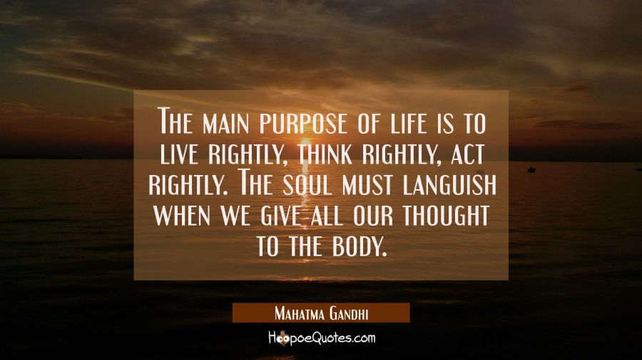 The main purpose of life is to live rightly think rightly act rightly. The soul must languish when Mahatma Gandhi Quotes