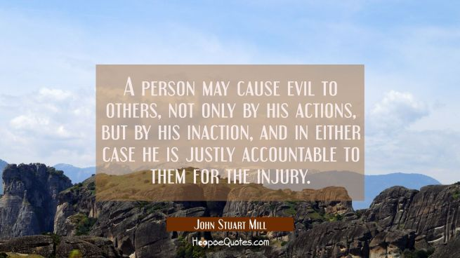 A person may cause evil to others not only by his actions but by his inaction and in either case he
