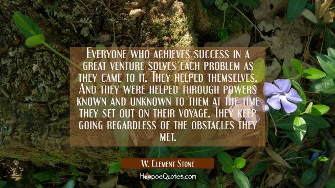 Everyone who achieves success in a great venture solves each problem as they came to it. They helpe