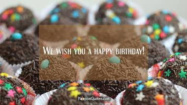 We wish you a happy birthday! Quotes
