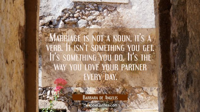 Marriage is not a noun, it's a verb. It isn't something you get. It's something you do. It's the wa