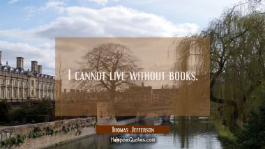 I cannot live without books. Thomas Jefferson Quotes