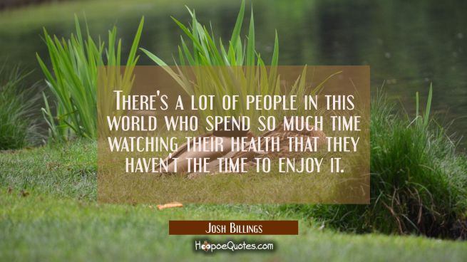 There's a lot of people in this world who spend so much time watching their health that they haven'