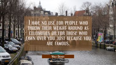 I have no use for people who throw their weight around as celebrities or for those who fawn over yo