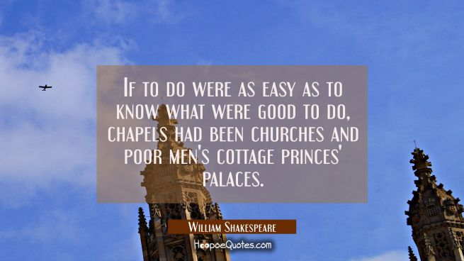 If to do were as easy as to know what were good to do chapels had been churches and poor men's cott