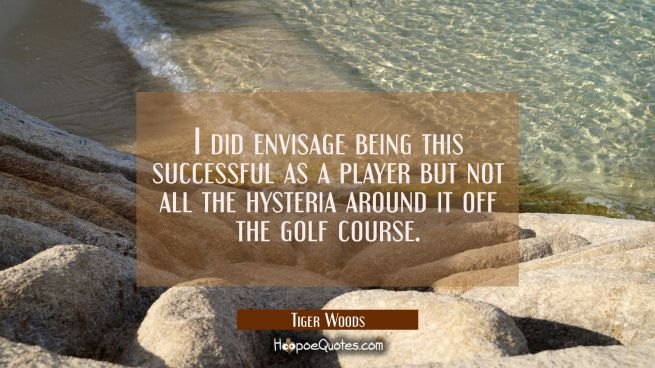 I did envisage being this successful as a player but not all the hysteria around it off the golf co
