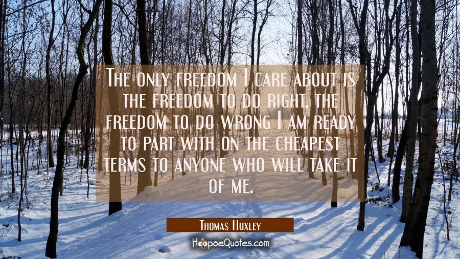The only freedom I care about is the freedom to do right, the freedom to do wrong I am ready to par Thomas Huxley Quotes