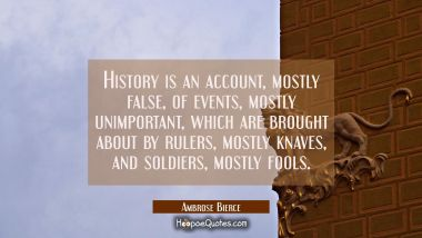 History is an account mostly false of events mostly unimportant which are brought about by rulers m Ambrose Bierce Quotes