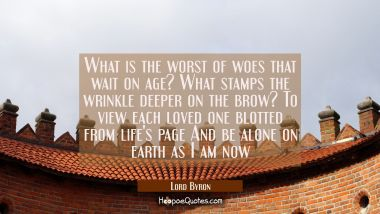 What is the worst of woes that wait on age? What stamps the wrinkle deeper on the brow? To view eac