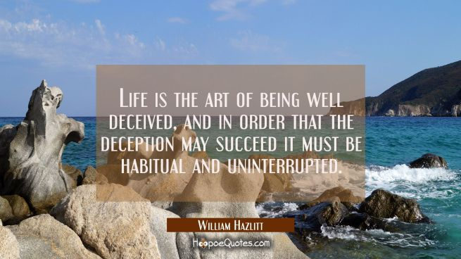 Life is the art of being well deceived, and in order that the deception may succeed it must be habi