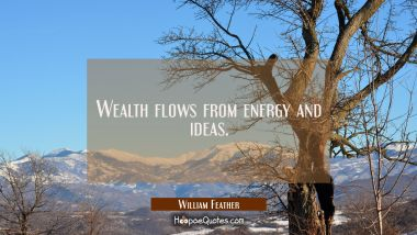 Wealth flows from energy and ideas.