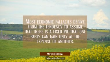 Most economic fallacies derive from the tendency to assume that there is a fixed pie that one party