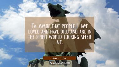 I'm aware that people I have loved and have died and are in the spirit world looking after me.