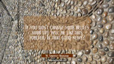 If you don't change your beliefs your life will be like this forever. Is that good news? W. Somerset Maugham Quotes