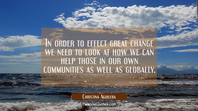 In order to effect great change we need to look at how we can help those in our own communities as