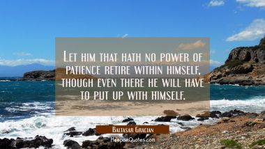 Let him that hath no power of patience retire within himself though even there he will have to put